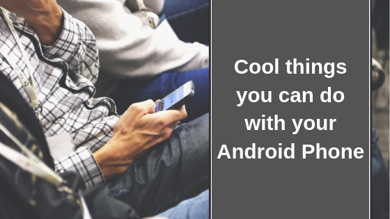 Cool things you can do with your Android Phone